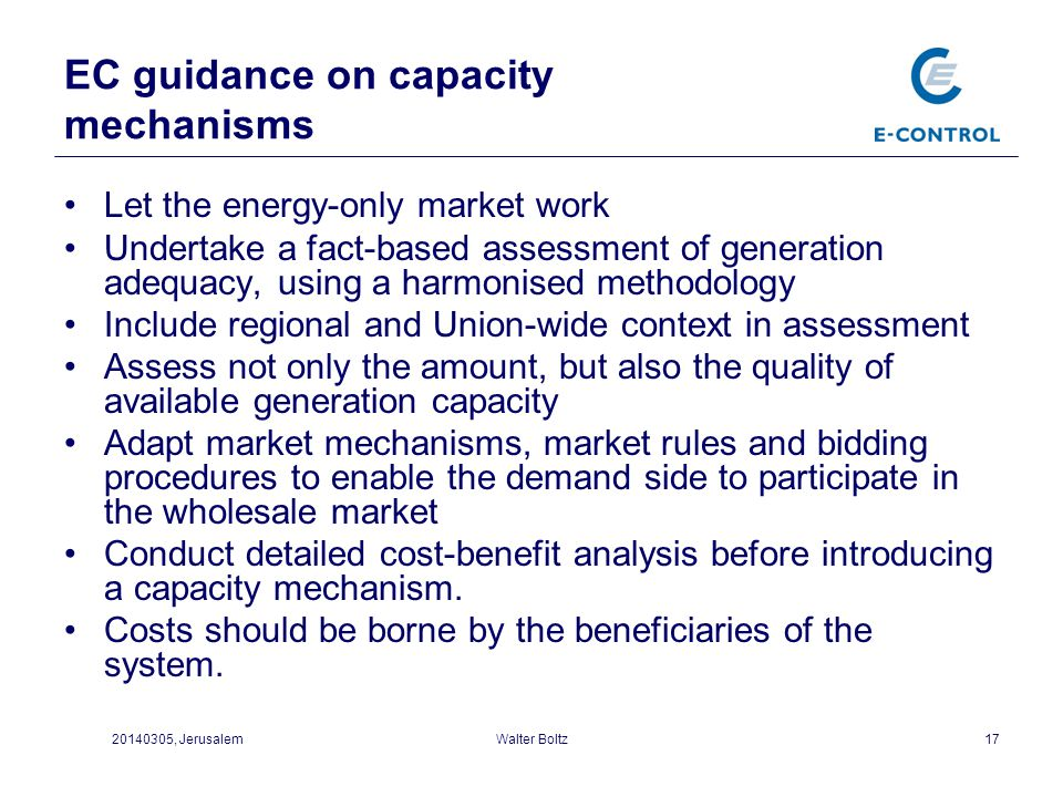 EC guidance on capacity mechanisms 17 Let the energy-only market work Undertake a fact-based assessment of generation adequacy, using a harmonised met
