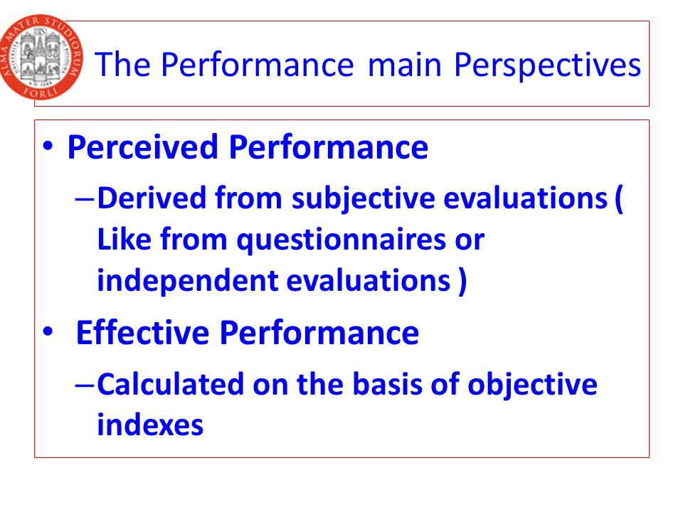 The Performance main Perspectives Perceived Performance – Derived from subjective evaluations ( Like from questionnaires or independent evaluations ) Effective Performance – Calculated on the basis of objective indexes