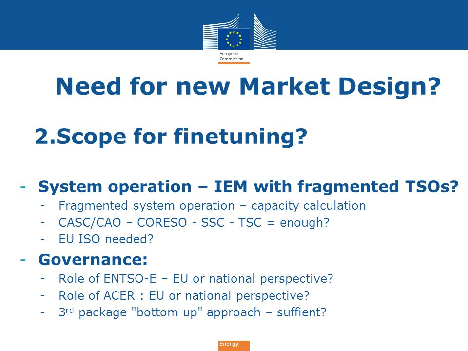 Energy Need for new Market Design? 2.Scope for finetuning? -System operation – IEM with fragmented TSOs? -Fragmented system operation – capacity calcu