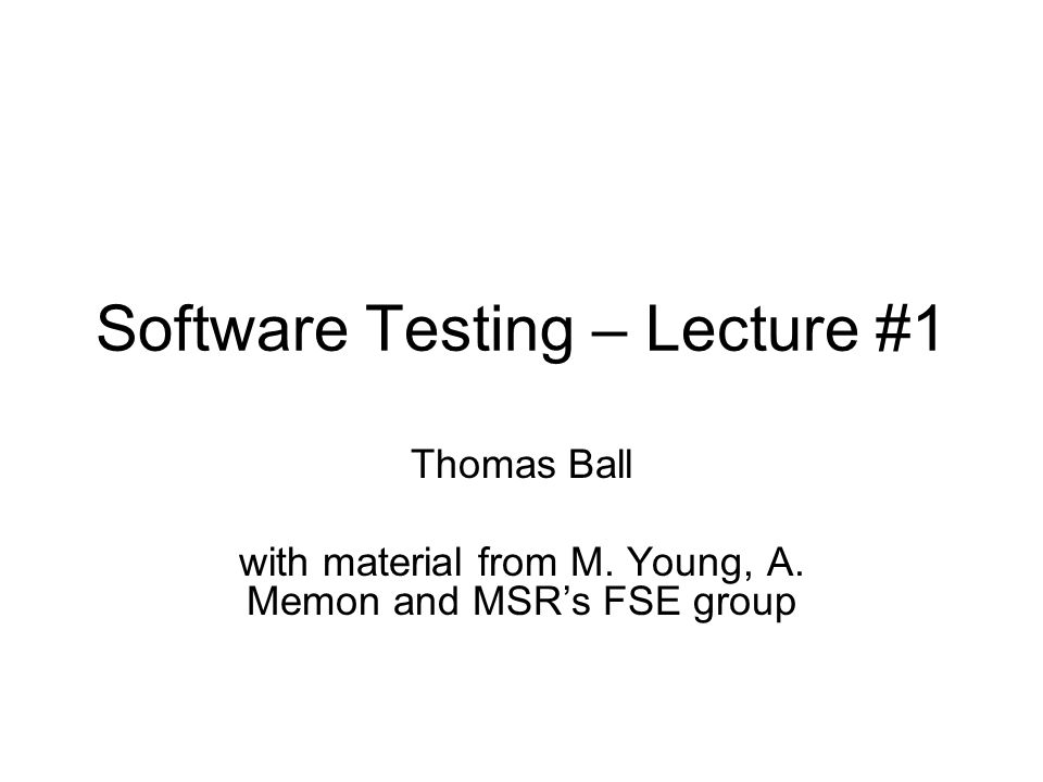 Software Testing – Lecture #1 Thomas Ball with material from M. Young, A. Memon and MSR's FSE group