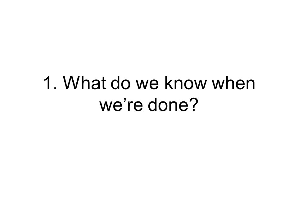 1. What do we know when we're done?