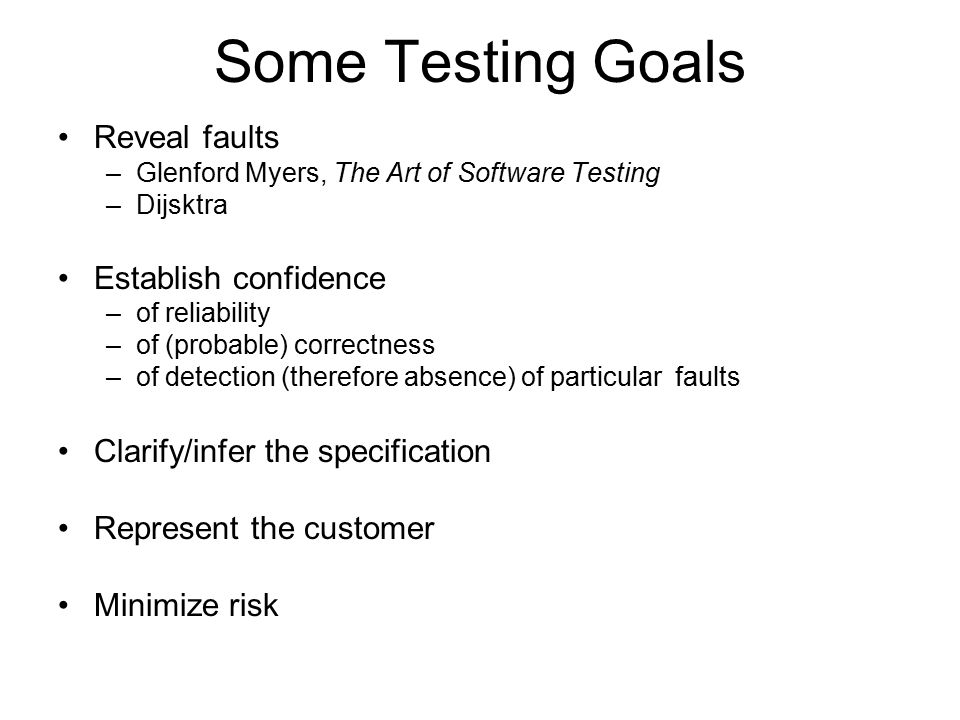 Some Testing Goals Reveal faults –Glenford Myers, The Art of Software Testing –Dijsktra Establish confidence –of reliability –of (probable) correctness –of detection (therefore absence) of particular faults Clarify/infer the specification Represent the customer Minimize risk