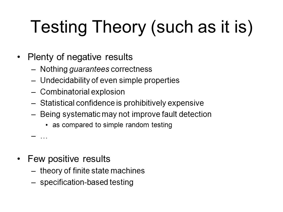 Testing Theory (such as it is) Plenty of negative results –Nothing guarantees correctness –Undecidability of even simple properties –Combinatorial explosion –Statistical confidence is prohibitively expensive –Being systematic may not improve fault detection as compared to simple random testing –… Few positive results –theory of finite state machines –specification-based testing