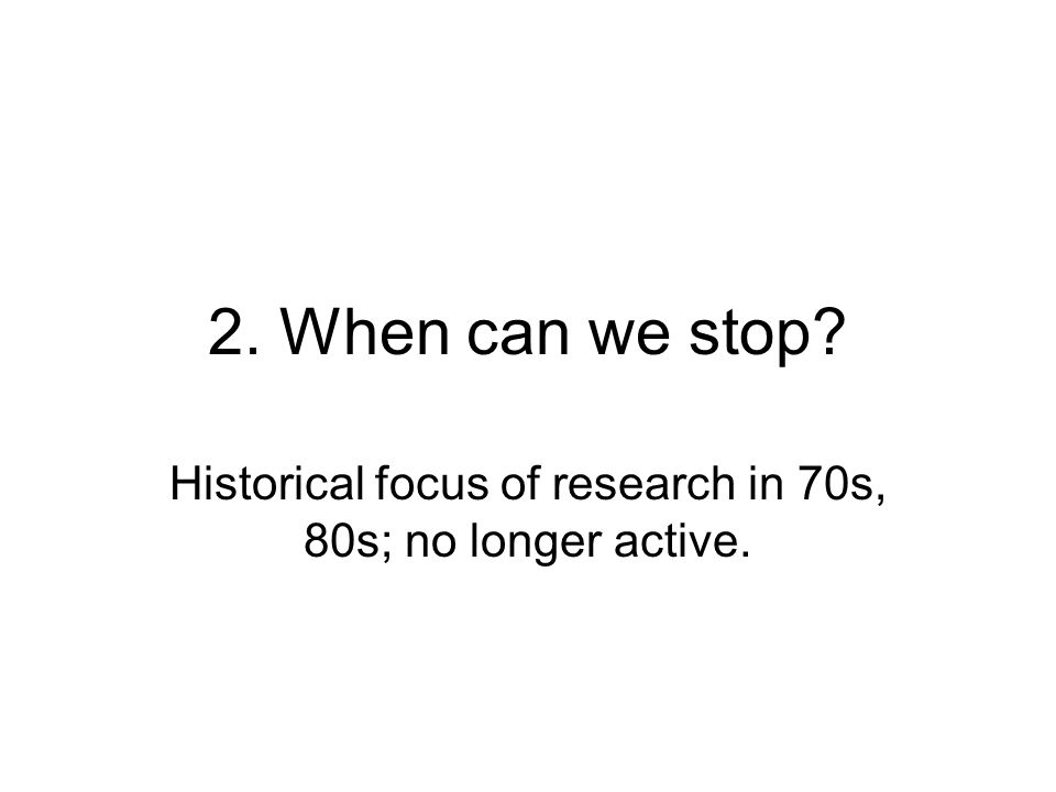 2. When can we stop? Historical focus of research in 70s, 80s; no longer active.