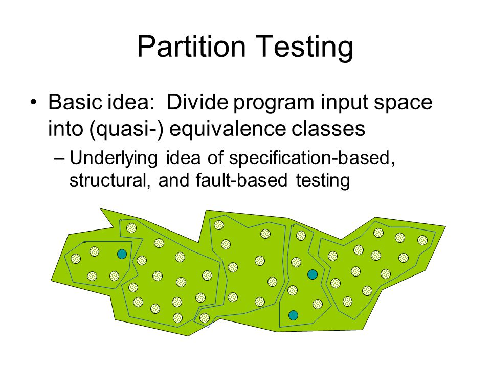 Partition Testing Basic idea: Divide program input space into (quasi-) equivalence classes –Underlying idea of specification-based, structural, and fault-based testing
