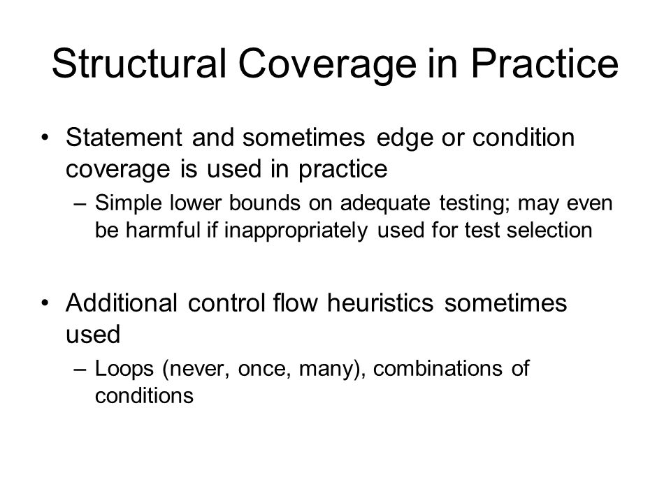 Structural Coverage in Practice Statement and sometimes edge or condition coverage is used in practice –Simple lower bounds on adequate testing; may even be harmful if inappropriately used for test selection Additional control flow heuristics sometimes used –Loops (never, once, many), combinations of conditions