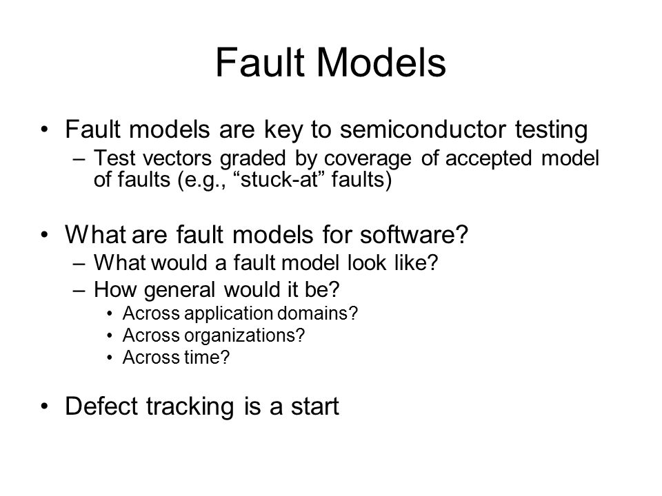 Fault Models Fault models are key to semiconductor testing –Test vectors graded by coverage of accepted model of faults (e.g., stuck-at faults) What are fault models for software.