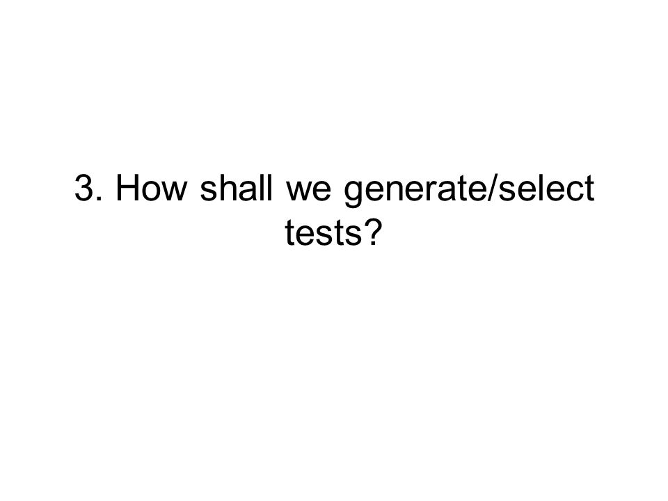 3. How shall we generate/select tests?