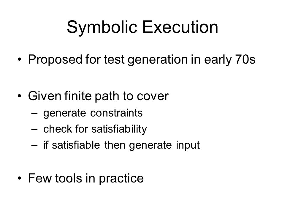 Symbolic Execution Proposed for test generation in early 70s Given finite path to cover – generate constraints – check for satisfiability – if satisfiable then generate input Few tools in practice