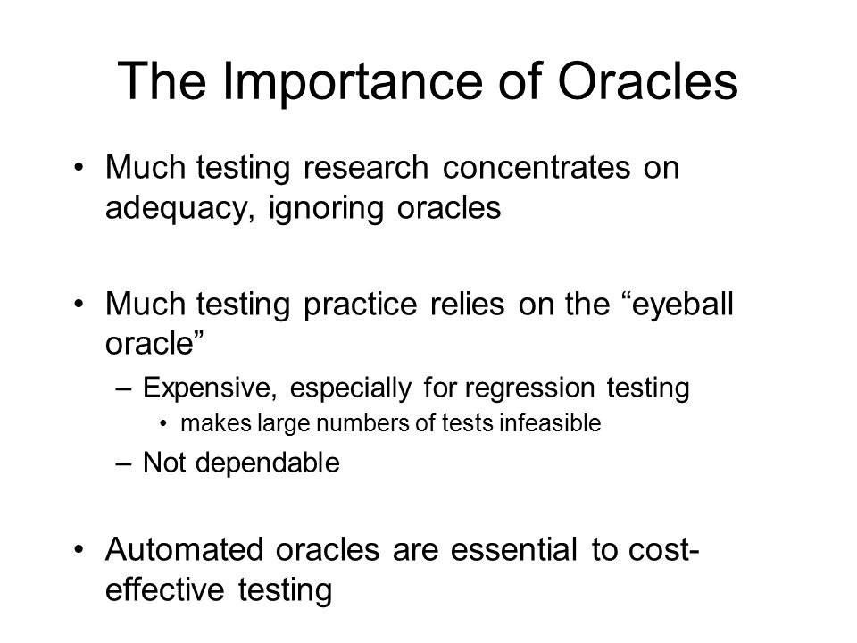 The Importance of Oracles Much testing research concentrates on adequacy, ignoring oracles Much testing practice relies on the eyeball oracle –Expensive, especially for regression testing makes large numbers of tests infeasible –Not dependable Automated oracles are essential to cost- effective testing
