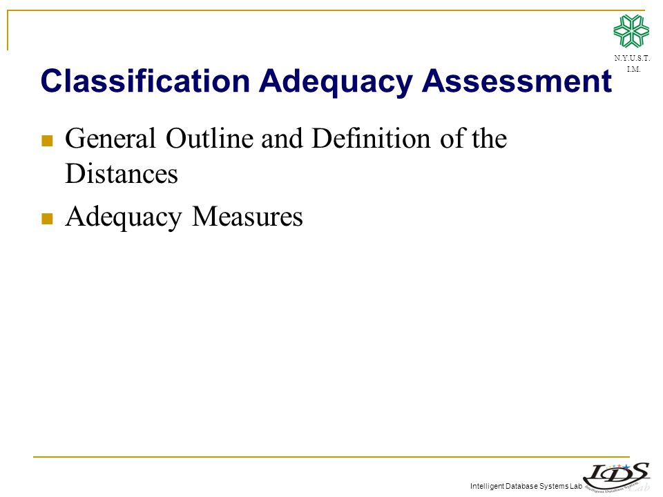 Intelligent Database Systems Lab Classification Adequacy Assessment General Outline and Definition of the Distances Adequacy Measures N.Y.U.S.T.