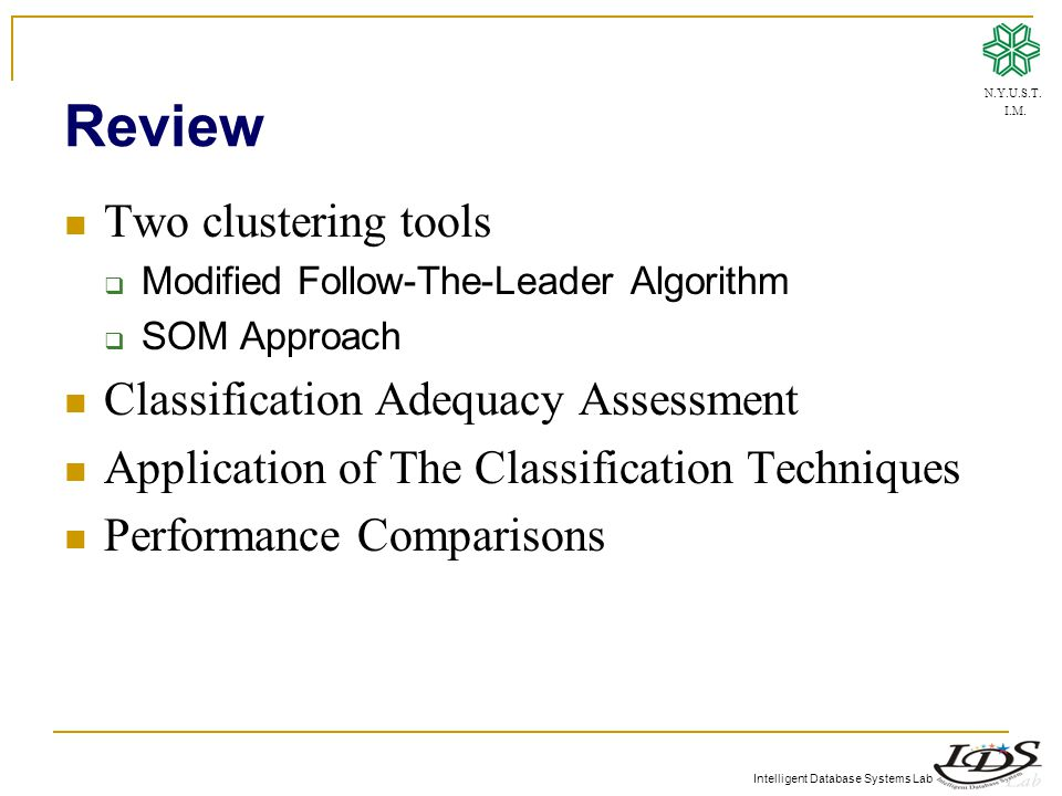 Intelligent Database Systems Lab Review Two clustering tools  Modified Follow-The-Leader Algorithm  SOM Approach Classification Adequacy Assessment Application of The Classification Techniques Performance Comparisons N.Y.U.S.T.