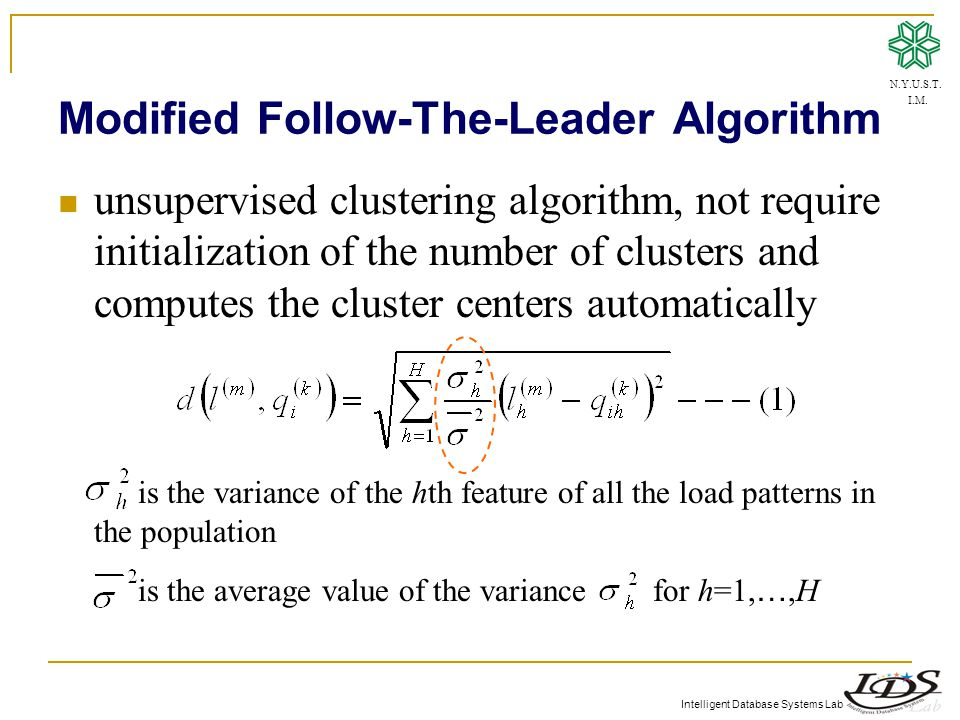 Intelligent Database Systems Lab Modified Follow-The-Leader Algorithm unsupervised clustering algorithm, not require initialization of the number of clusters and computes the cluster centers automatically is the variance of the hth feature of all the load patterns in the population is the average value of the variance for h=1, …,H N.Y.U.S.T.