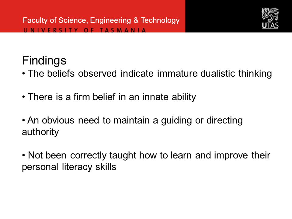Faculty of Science, Engineering & Technology Findings The beliefs observed indicate immature dualistic thinking There is a firm belief in an innate ability An obvious need to maintain a guiding or directing authority Not been correctly taught how to learn and improve their personal literacy skills