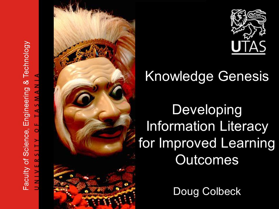 Knowledge Genesis Developing Information Literacy for Improved Learning Outcomes Doug Colbeck Faculty of Science, Engineering & Technology