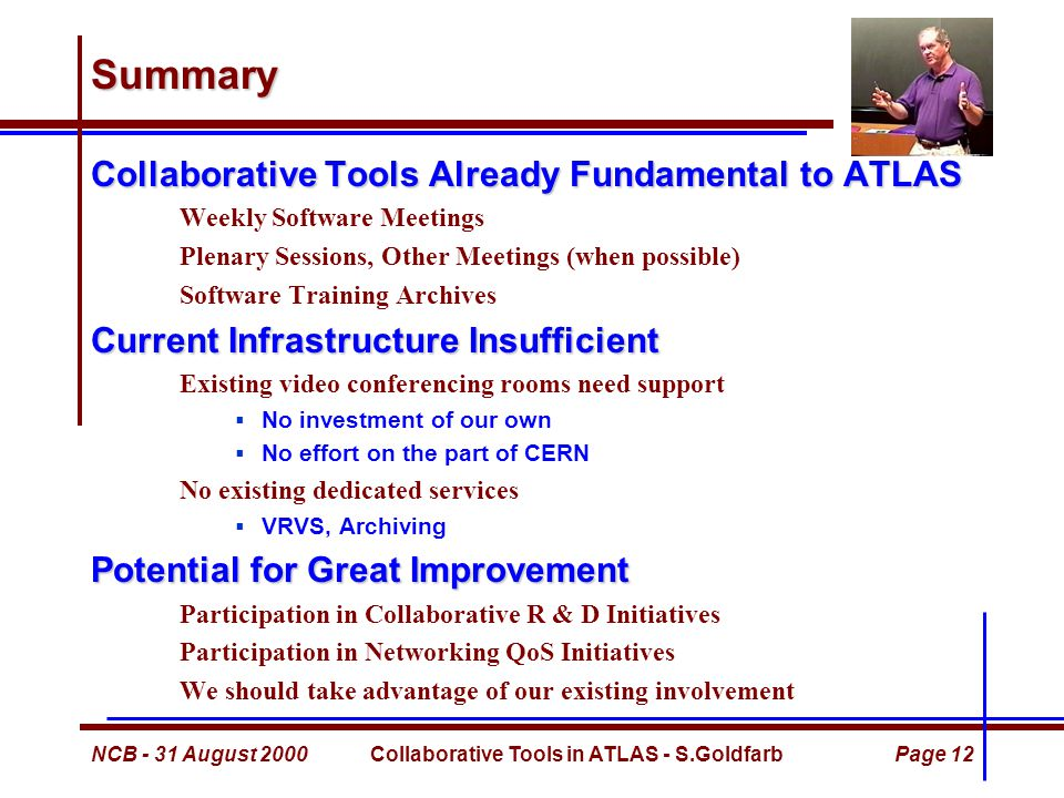 NCB - 31 August 2000Collaborative Tools in ATLAS - S.GoldfarbPage 12 Summary Collaborative Tools Already Fundamental to ATLAS Weekly Software Meetings Plenary Sessions, Other Meetings (when possible) Software Training Archives Current Infrastructure Insufficient Existing video conferencing rooms need support  No investment of our own  No effort on the part of CERN No existing dedicated services  VRVS, Archiving Potential for Great Improvement Participation in Collaborative R & D Initiatives Participation in Networking QoS Initiatives We should take advantage of our existing involvement