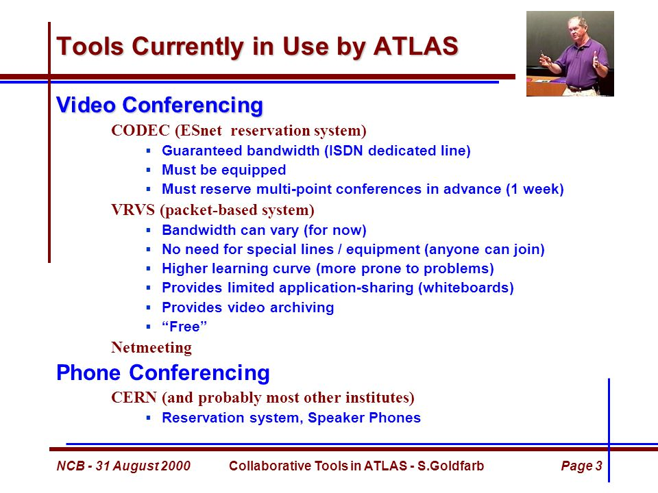 NCB - 31 August 2000Collaborative Tools in ATLAS - S.GoldfarbPage 4 Tools Currently in Use by ATLAS Application Sharing Tools  Standard: PC Anywhere, VNC, …  Other: Habeneros / WIRED,...