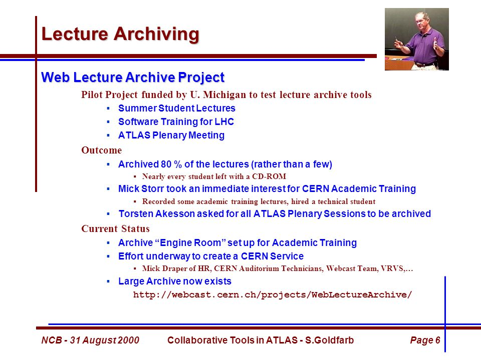 NCB - 31 August 2000Collaborative Tools in ATLAS - S.GoldfarbPage 6 Lecture Archiving Web Lecture Archive Project Pilot Project funded by U.