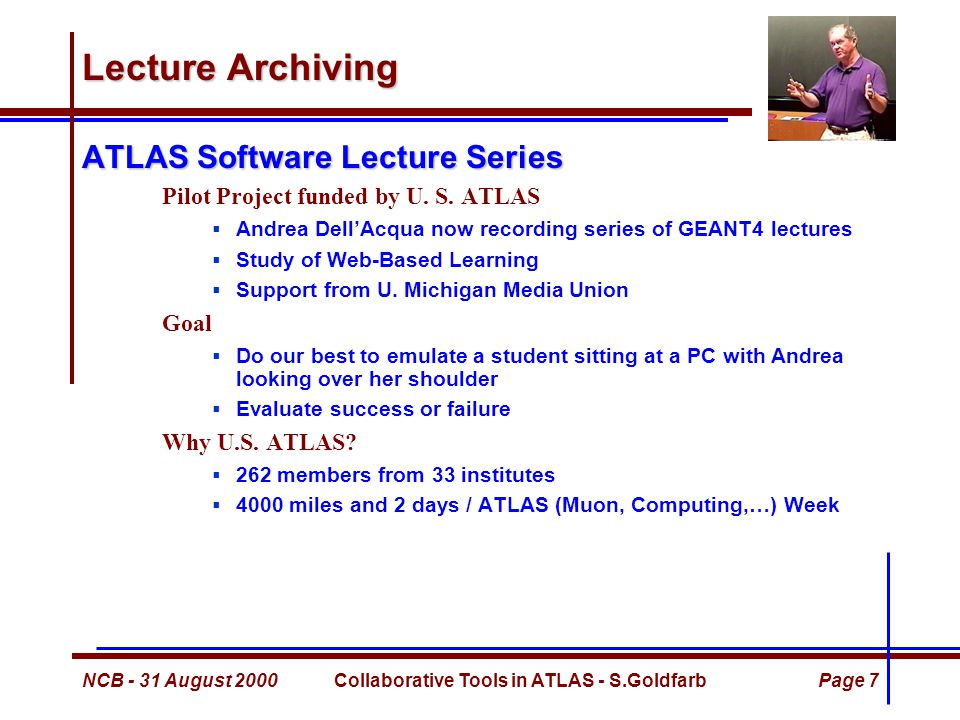 NCB - 31 August 2000Collaborative Tools in ATLAS - S.GoldfarbPage 7 Lecture Archiving ATLAS Software Lecture Series Pilot Project funded by U.