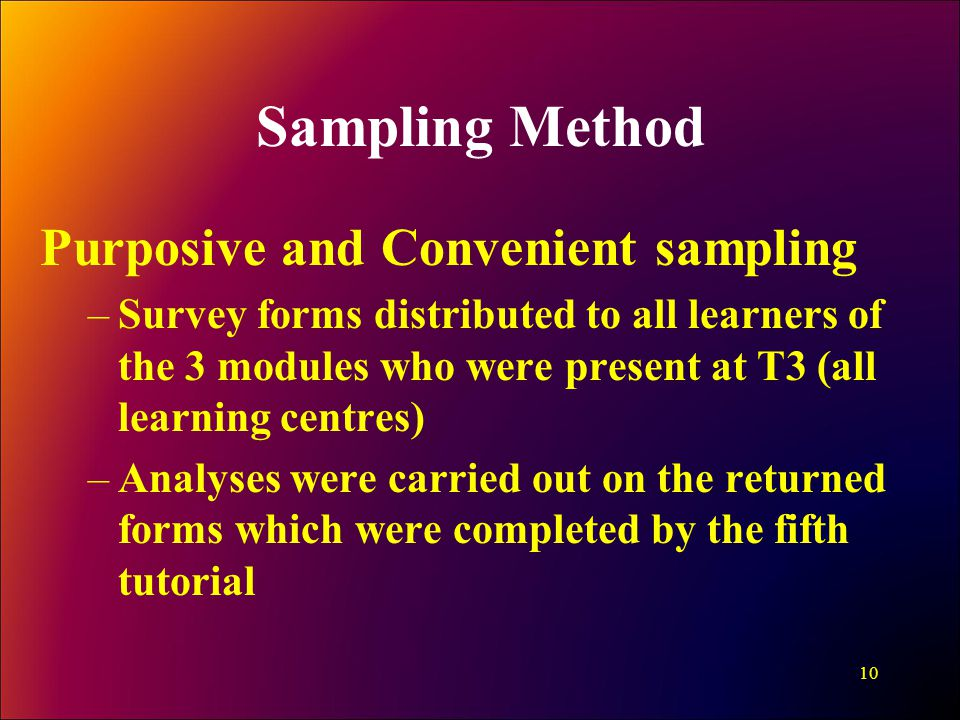 Sampling Method Purposive and Convenient sampling –Survey forms distributed to all learners of the 3 modules who were present at T3 (all learning centres) –Analyses were carried out on the returned forms which were completed by the fifth tutorial 10