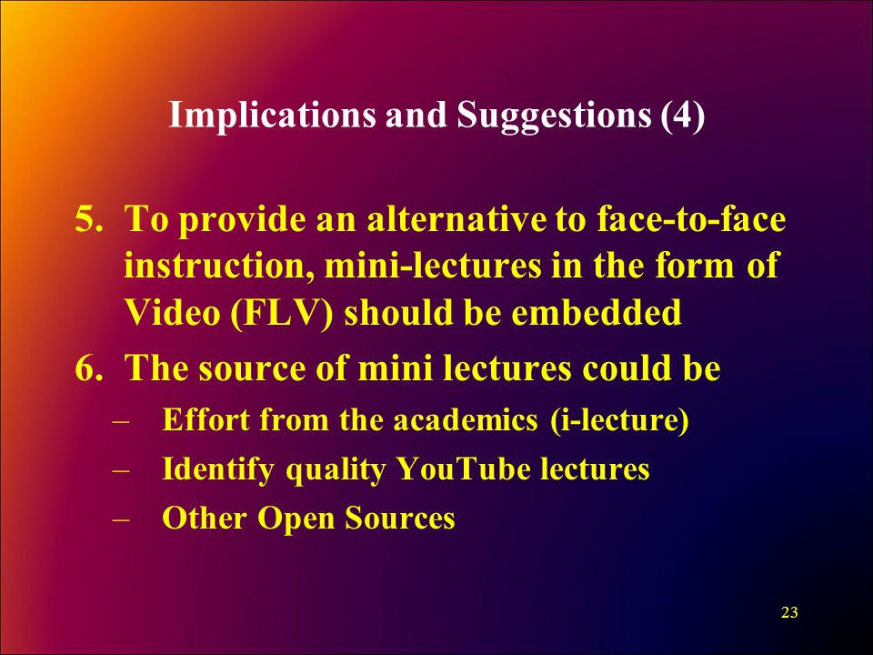 Implications and Suggestions (4) 5.To provide an alternative to face-to-face instruction, mini-lectures in the form of Video (FLV) should be embedded 6.The source of mini lectures could be –Effort from the academics (i-lecture) –Identify quality YouTube lectures –Other Open Sources 23