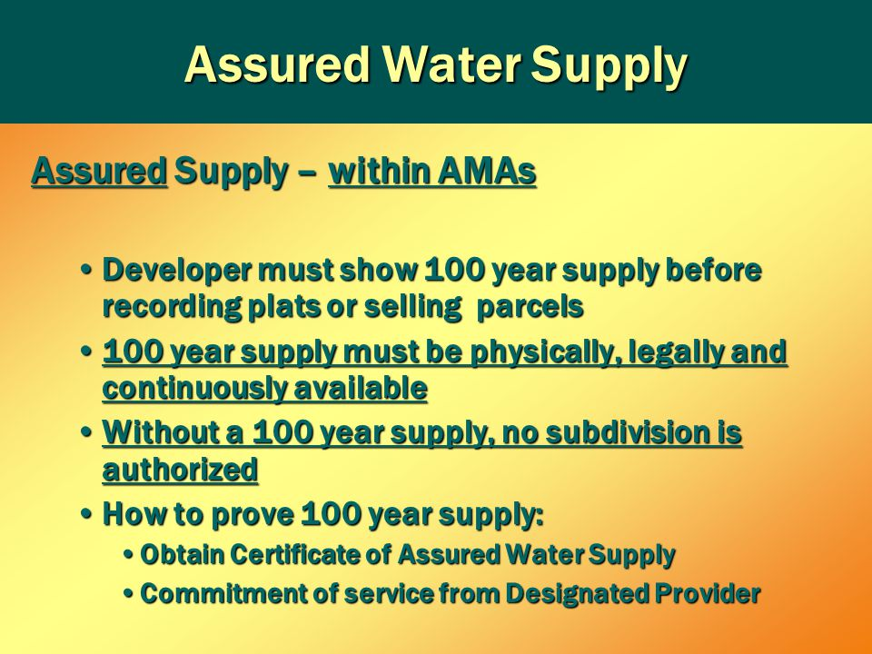 Assured Supply – within AMAs Developer must show 100 year supply before recording plats or selling parcelsDeveloper must show 100 year supply before recording plats or selling parcels 100 year supply must be physically, legally and continuously available100 year supply must be physically, legally and continuously available Without a 100 year supply, no subdivision is authorizedWithout a 100 year supply, no subdivision is authorized How to prove 100 year supply:How to prove 100 year supply: Obtain Certificate of Assured Water SupplyObtain Certificate of Assured Water Supply Commitment of service from Designated ProviderCommitment of service from Designated Provider Assured Water Supply