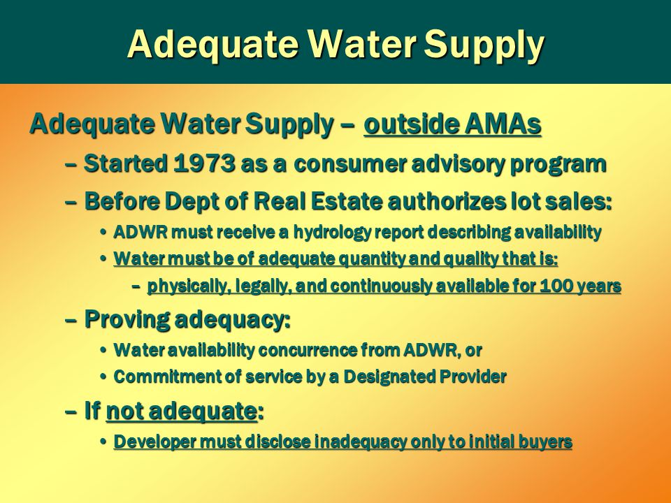 Adequate Water Supply Adequate Water Supply – outside AMAs –Started 1973 as a consumer advisory program –Before Dept of Real Estate authorizes lot sales: ADWR must receive a hydrology report describing availabilityADWR must receive a hydrology report describing availability Water must be of adequate quantity and quality that is:Water must be of adequate quantity and quality that is: –physically, legally, and continuously available for 100 years –Proving adequacy: Water availability concurrence from ADWR, orWater availability concurrence from ADWR, or Commitment of service by a Designated ProviderCommitment of service by a Designated Provider –If not adequate: Developer must disclose inadequacy only to initial buyersDeveloper must disclose inadequacy only to initial buyers