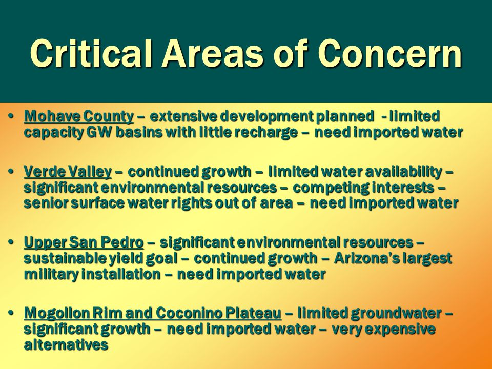 Critical Areas of Concern Mohave County – extensive development planned - limited capacity GW basins with little recharge – need imported waterMohave County – extensive development planned - limited capacity GW basins with little recharge – need imported water Verde Valley – continued growth – limited water availability – significant environmental resources – competing interests – senior surface water rights out of area – need imported waterVerde Valley – continued growth – limited water availability – significant environmental resources – competing interests – senior surface water rights out of area – need imported water Upper San Pedro – significant environmental resources – sustainable yield goal – continued growth – Arizona's largest military installation – need imported waterUpper San Pedro – significant environmental resources – sustainable yield goal – continued growth – Arizona's largest military installation – need imported water Mogollon Rim and Coconino Plateau – limited groundwater – significant growth – need imported water – very expensive alternativesMogollon Rim and Coconino Plateau – limited groundwater – significant growth – need imported water – very expensive alternatives