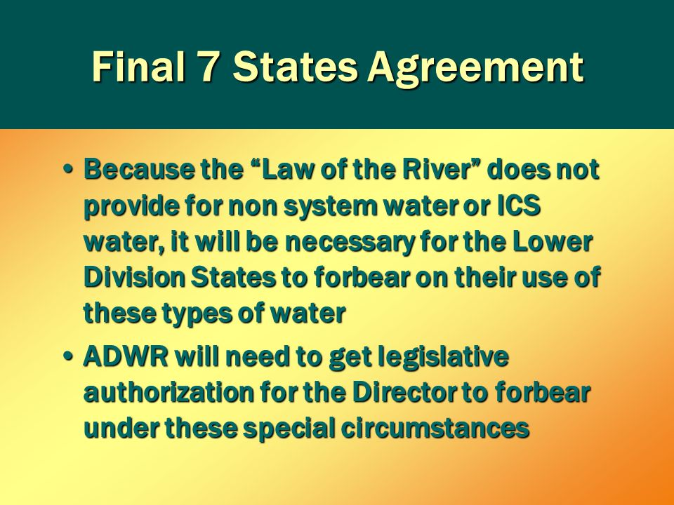 Final 7 States Agreement Because the Law of the River does not provide for non system water or ICS water, it will be necessary for the Lower Division States to forbear on their use of these types of waterBecause the Law of the River does not provide for non system water or ICS water, it will be necessary for the Lower Division States to forbear on their use of these types of water ADWR will need to get legislative authorization for the Director to forbear under these special circumstancesADWR will need to get legislative authorization for the Director to forbear under these special circumstances