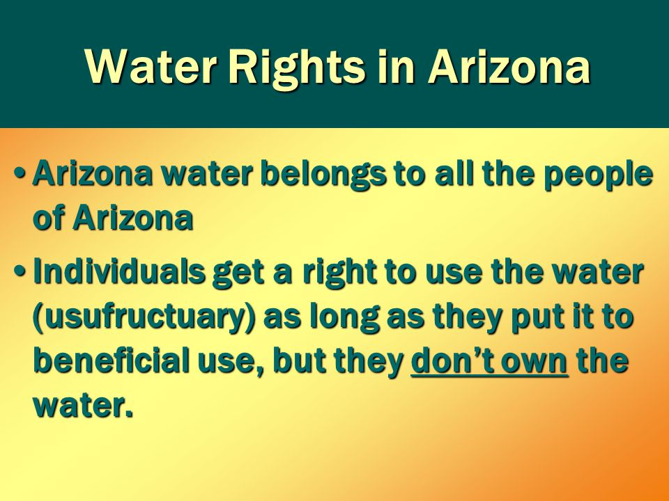 Water Rights in Arizona Arizona water belongs to all the people of ArizonaArizona water belongs to all the people of Arizona Individuals get a right to use the water (usufructuary) as long as they put it to beneficial use, but they don't own the water.Individuals get a right to use the water (usufructuary) as long as they put it to beneficial use, but they don't own the water.