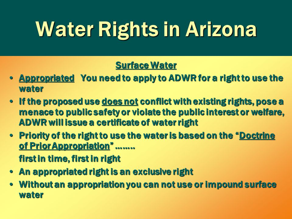 Water Rights in Arizona Surface Water Appropriated You need to apply to ADWR for a right to use the waterAppropriated You need to apply to ADWR for a right to use the water If the proposed use does not conflict with existing rights, pose a menace to public safety or violate the public interest or welfare, ADWR will issue a certificate of water rightIf the proposed use does not conflict with existing rights, pose a menace to public safety or violate the public interest or welfare, ADWR will issue a certificate of water right Priority of the right to use the water is based on the Doctrine of Prior Appropriation ……..Priority of the right to use the water is based on the Doctrine of Prior Appropriation ……..