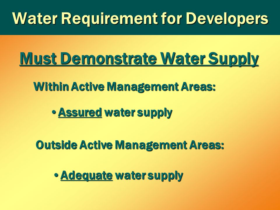 Water Requirement for Developers Within Active Management Areas: Assured water supplyAssured water supply Outside Active Management Areas: Adequate water supplyAdequate water supply Must Demonstrate Water Supply