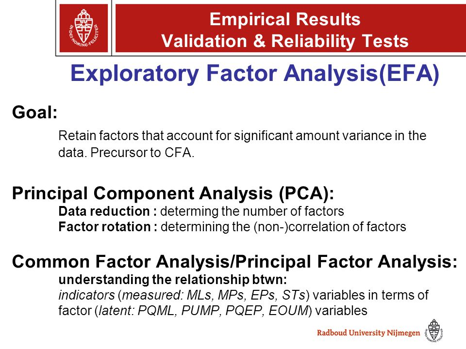 Goal: Retain factors that account for significant amount variance in the data. Precursor to CFA. Principal Component Analysis (PCA): Data reduction :