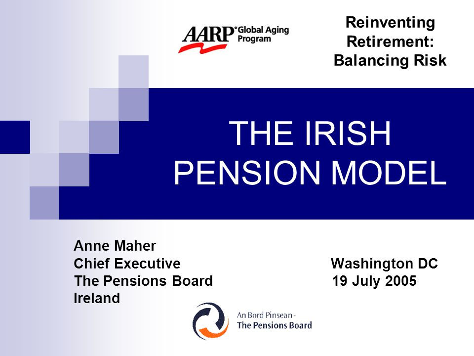 THE IRISH PENSION MODEL Anne Maher Chief Executive Washington DC The Pensions Board 19 July 2005 Ireland Reinventing Retirement: Balancing Risk