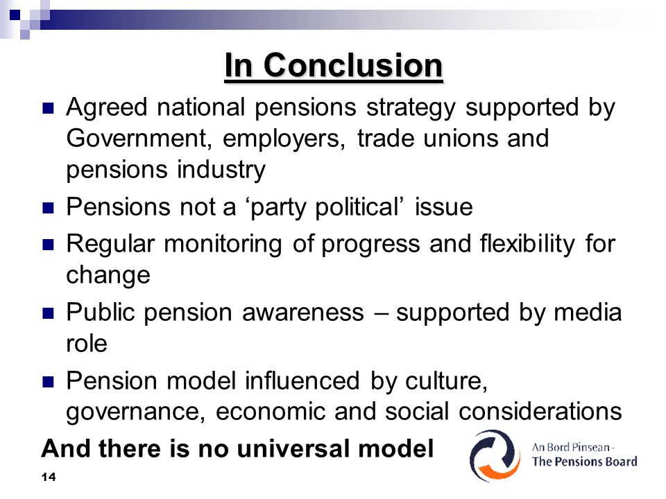 14 In Conclusion Agreed national pensions strategy supported by Government, employers, trade unions and pensions industry Pensions not a 'party political' issue Regular monitoring of progress and flexibility for change Public pension awareness – supported by media role Pension model influenced by culture, governance, economic and social considerations And there is no universal model
