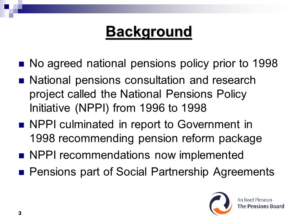 3 Background No agreed national pensions policy prior to 1998 National pensions consultation and research project called the National Pensions Policy Initiative (NPPI) from 1996 to 1998 NPPI culminated in report to Government in 1998 recommending pension reform package NPPI recommendations now implemented Pensions part of Social Partnership Agreements