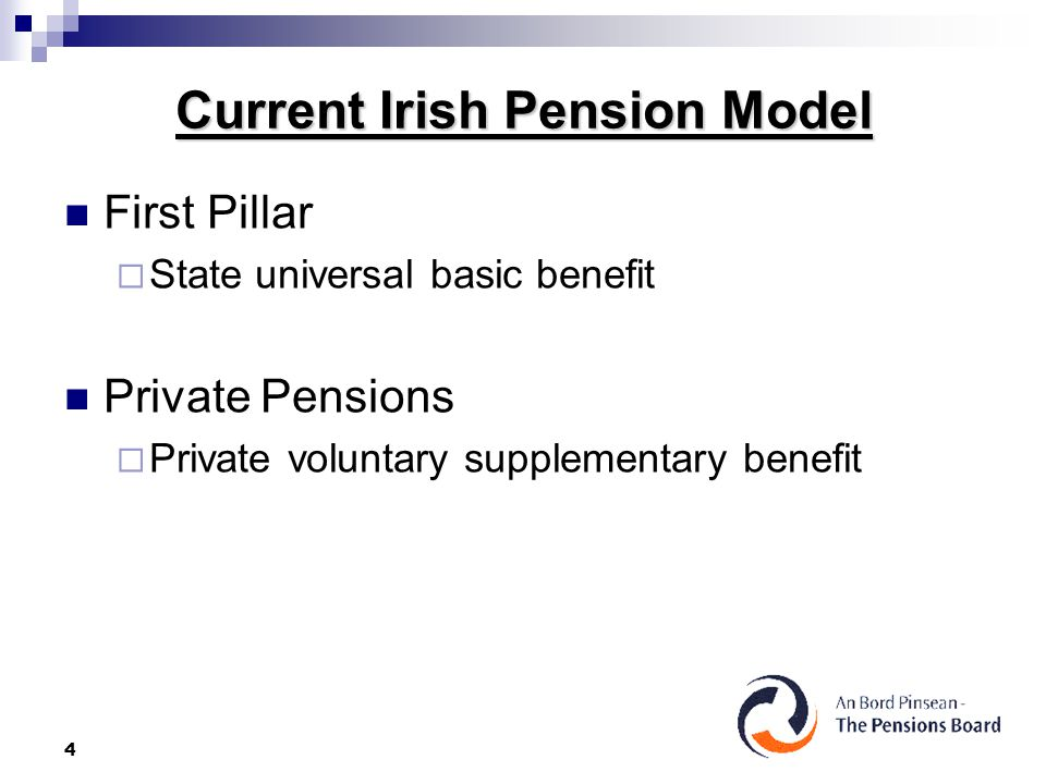 4 Current Irish Pension Model First Pillar  State universal basic benefit Private Pensions  Private voluntary supplementary benefit