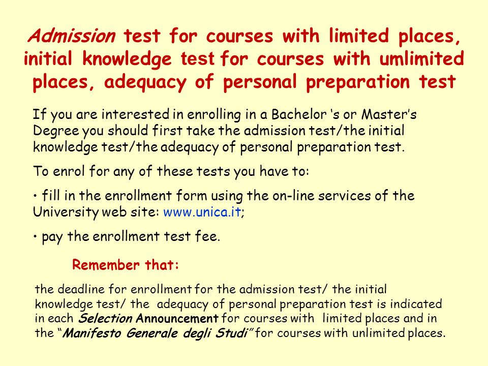 Enrollment in a Bachelor Degree (first cycle) EU CITIZENS If you are interested in enrolling in a Bachelor Degree at the University of Cagliari, you must: take the admission test/initial knowledge test; fill in the application form using the on-line services of the University web site: www.unica.it; pay the enrollment fee; print the application form and take it to the Student Office of the Faculty offering your chosen course, together with the following documents: a)two passport-size photos; b)copy of your identity card; c)original secondary school leaving certificate together with authentication and official translation; d)declaration of equivalent value of your secondary school leaving certificate (this declaration is made by the Italian Authorities in your country of residence).