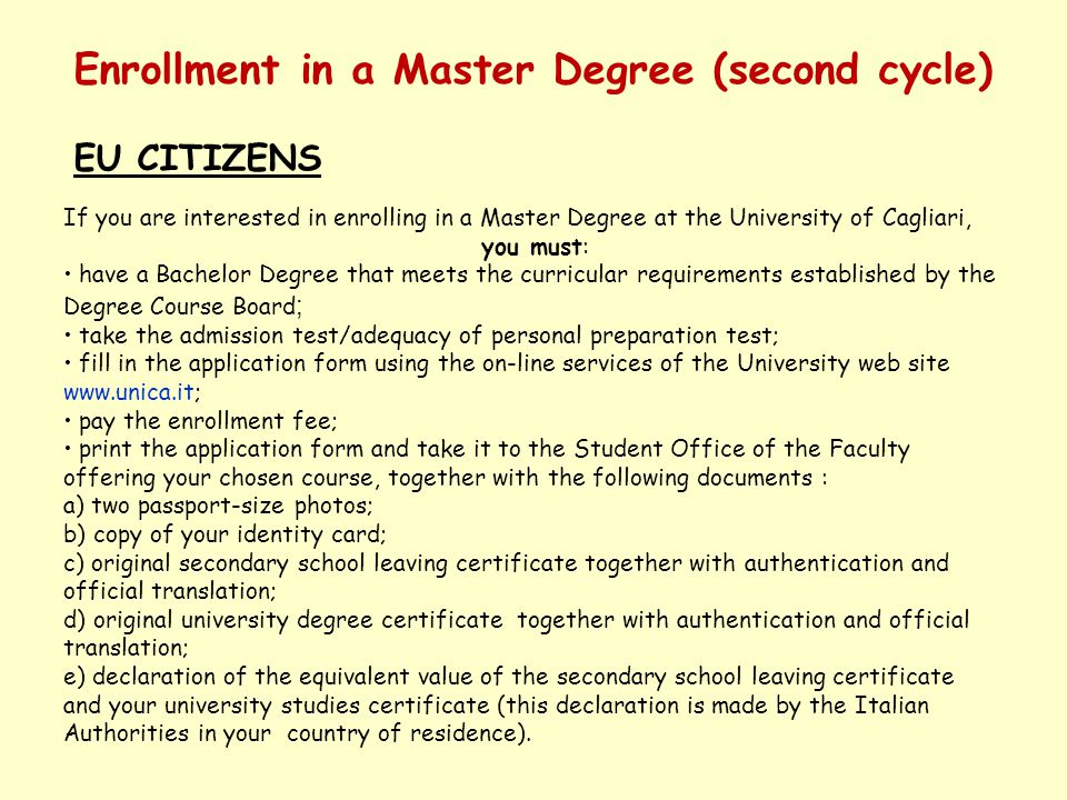 Enrollment in a Master Degree (second cycle) EU CITIZENS If you are interested in enrolling in a Master Degree at the University of Cagliari, you must: have a Bachelor Degree that meets the curricular requirements established by the Degree Course Board ; take the admission test/adequacy of personal preparation test; fill in the application form using the on-line services of the University web site www.unica.it; pay the enrollment fee; print the application form and take it to the Student Office of the Faculty offering your chosen course, together with the following documents : a) two passport-size photos; b) copy of your identity card; c) original secondary school leaving certificate together with authentication and official translation; d) original university degree certificate together with authentication and official translation; e) declaration of the equivalent value of the secondary school leaving certificate and your university studies certificate (this declaration is made by the Italian Authorities in your country of residence).