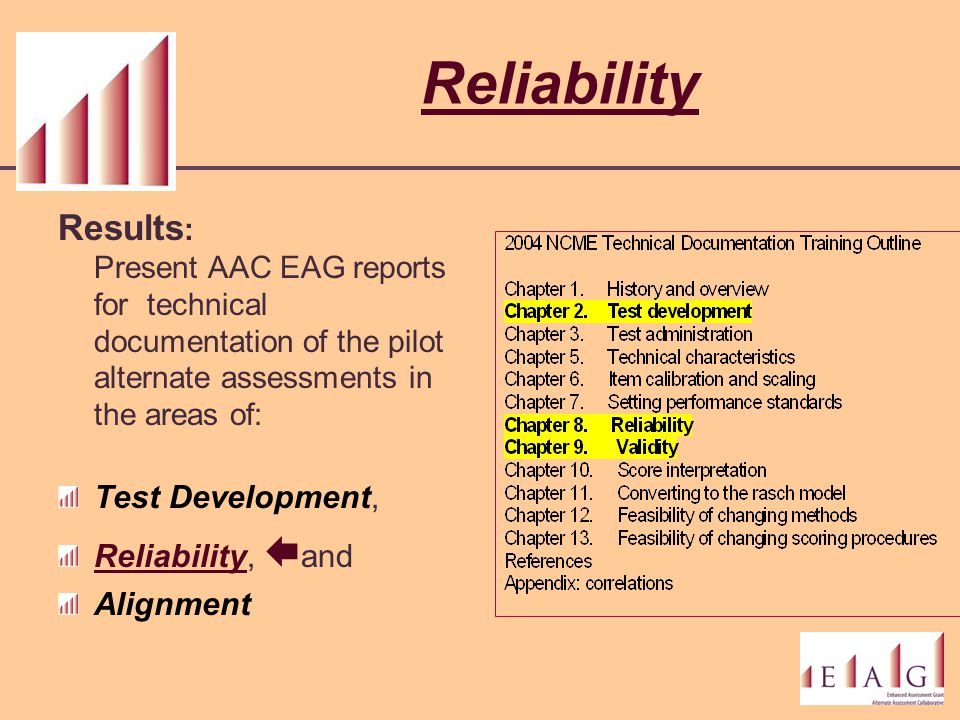 Reliability Results : Present AAC EAG reports for technical documentation of the pilot alternate assessments in the areas of: Test Development, Reliab