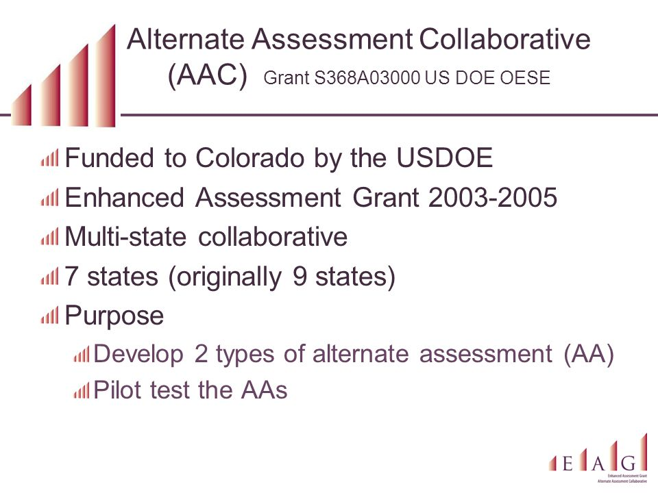 Alternate Assessment Collaborative (AAC) Grant S368A03000 US DOE OESE Funded to Colorado by the USDOE Enhanced Assessment Grant 2003-2005 Multi-state