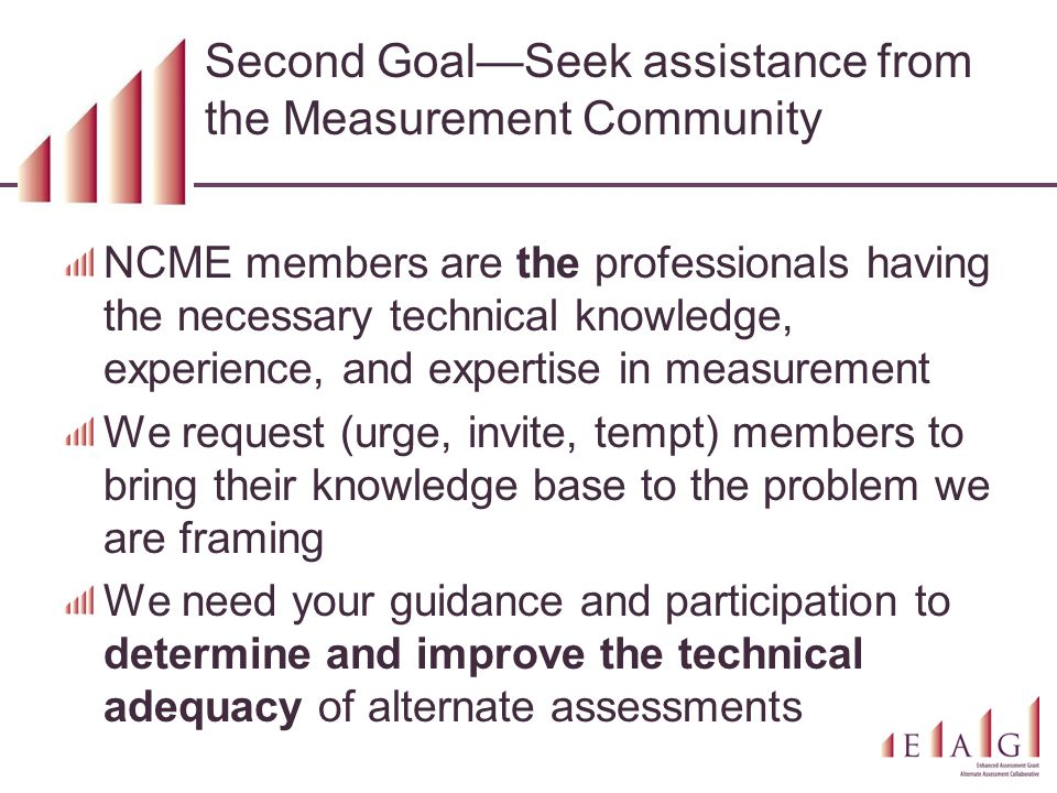 Second Goal—Seek assistance from the Measurement Community NCME members are the professionals having the necessary technical knowledge, experience, an
