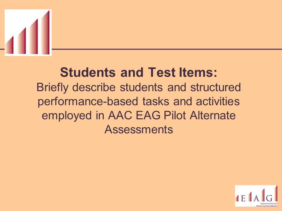 Students and Test Items: Briefly describe students and structured performance-based tasks and activities employed in AAC EAG Pilot Alternate Assessmen