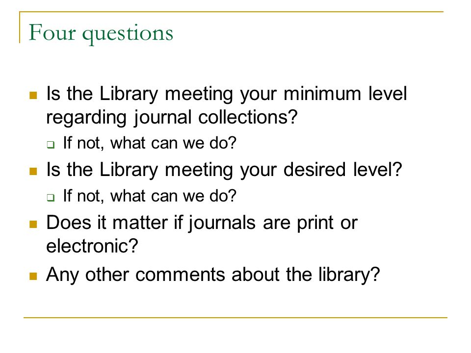 Four questions Is the Library meeting your minimum level regarding journal collections?  If not, what can we do? Is the Library meeting your desired