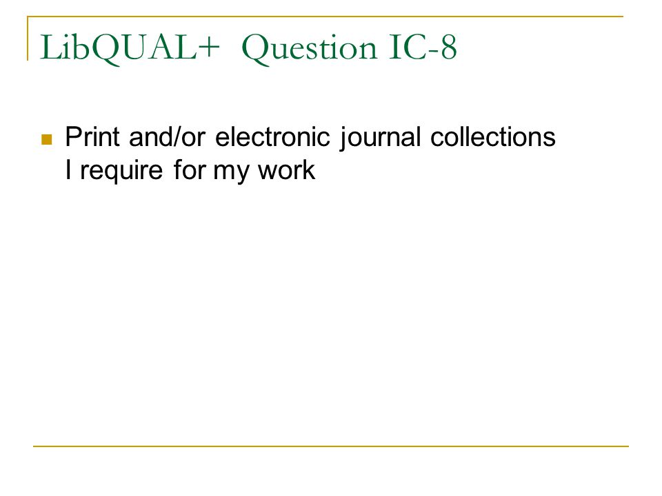 LibQUAL+ Question IC-8 Print and/or electronic journal collections I require for my work
