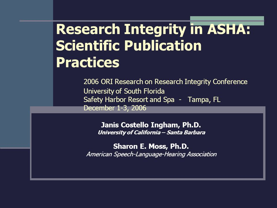 Research Integrity in ASHA: Scientific Publication Practices 2006 ORI Research on Research Integrity Conference University of South Florida Safety Har