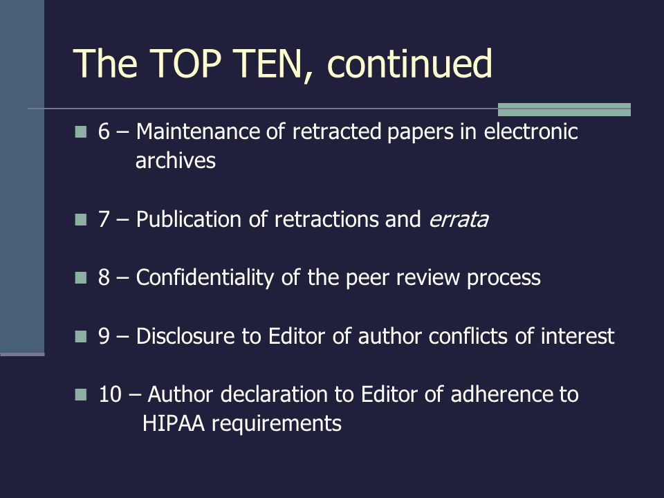 The TOP TEN, continued 6 – Maintenance of retracted papers in electronic archives 7 – Publication of retractions and errata 8 – Confidentiality of the peer review process 9 – Disclosure to Editor of author conflicts of interest 10 – Author declaration to Editor of adherence to HIPAA requirements