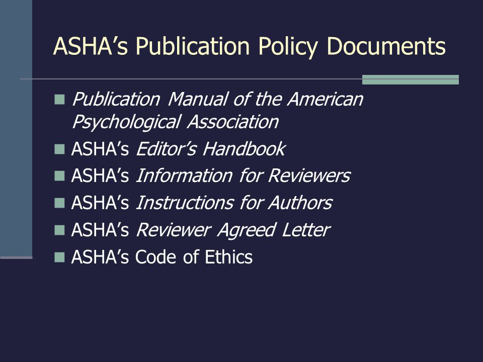 ASHA's Publication Policy Documents Publication Manual of the American Psychological Association ASHA's Editor's Handbook ASHA's Information for Reviewers ASHA's Instructions for Authors ASHA's Reviewer Agreed Letter ASHA's Code of Ethics