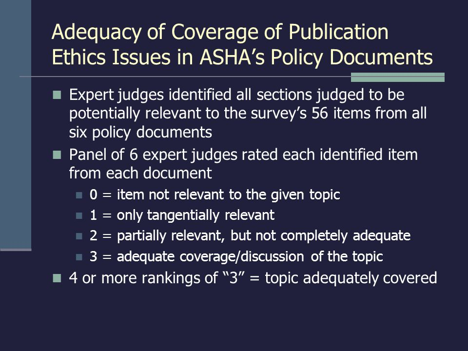 Adequacy of Coverage of Publication Ethics Issues in ASHA's Policy Documents Expert judges identified all sections judged to be potentially relevant to the survey's 56 items from all six policy documents Panel of 6 expert judges rated each identified item from each document 0 = item not relevant to the given topic 1 = only tangentially relevant 2 = partially relevant, but not completely adequate 3 = adequate coverage/discussion of the topic 4 or more rankings of 3 = topic adequately covered
