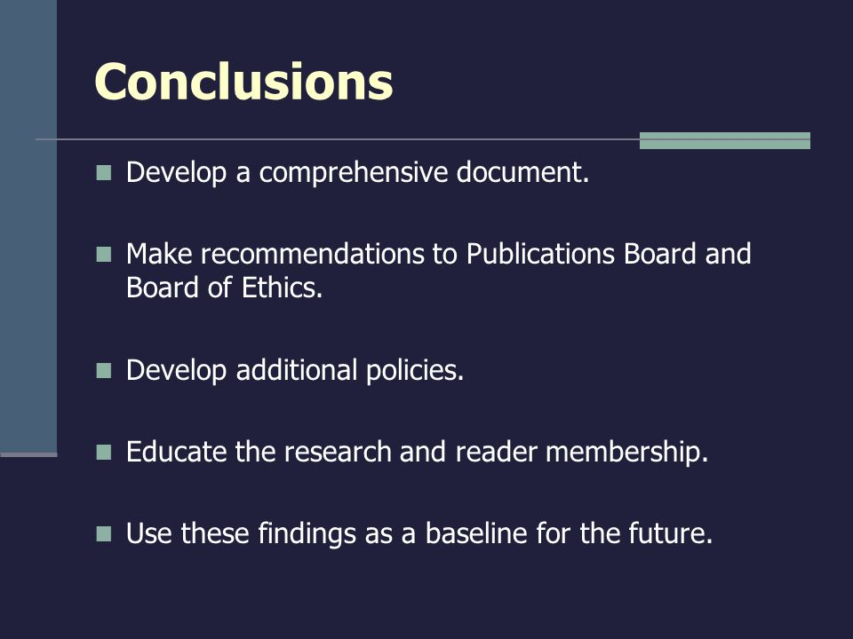 Conclusions Develop a comprehensive document. Make recommendations to Publications Board and Board of Ethics. Develop additional policies. Educate the
